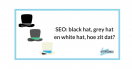 SEO: white hat, grey hat en black hat